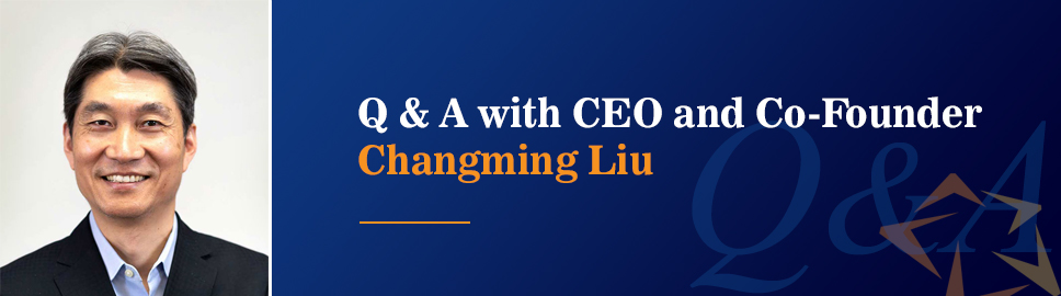 Q&A with CEO and Co-Founder Changming Liu