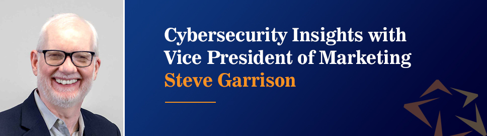 Cybersecurity Insights with Vice President of Marketing Steve Garrison
