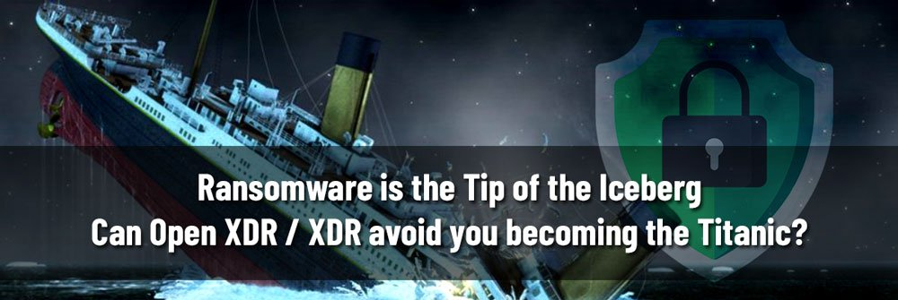 Ransomware is the Tip of the Iceberg—Can Open XDR / XDR avoid you becoming the Titanic?